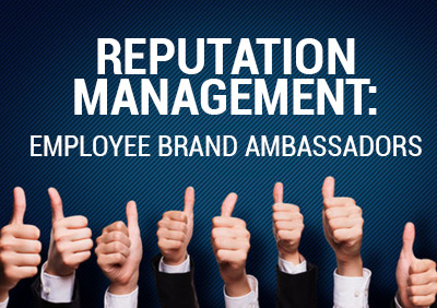 REPUTATION MANAGEMENT: EMPLOYEE BRAND AMBASSADORS